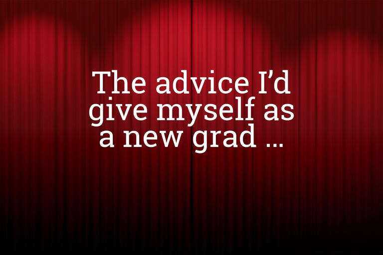 The advice I'd give myself as a new grad...